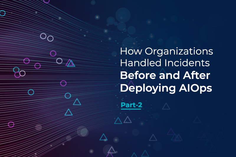 How Organizations Handled Incidents Before and After Deploying AIOps - Part 2